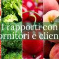 I nostri rapporti con fornitori e clienti del mercato ortrofrutticolo